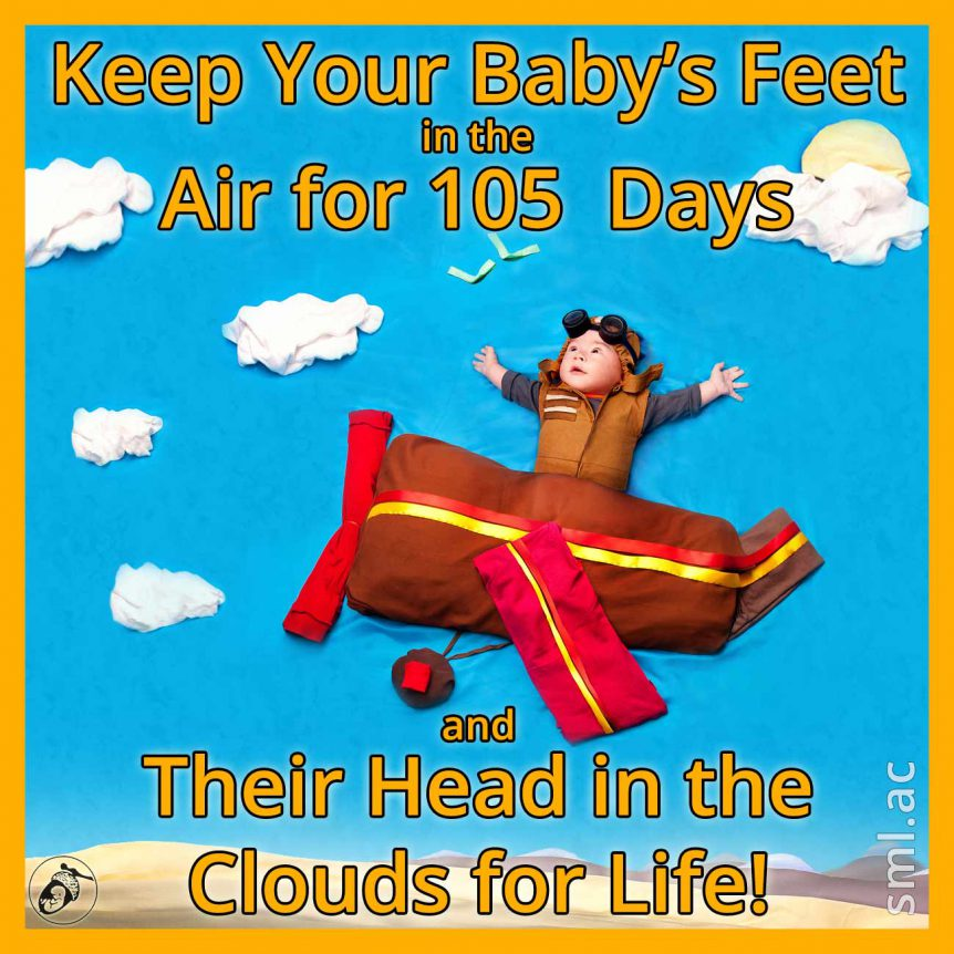 Keep Your Baby's Feet in the Air for 105 Days and Their Head in the Clouds for Life!