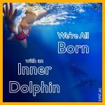 We're All Born with an Inner Dolphin