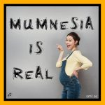 Mumnesia Is Real!