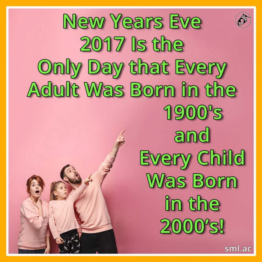 New Years Eve2017 Is the Only Day that Every Adult Was Born in the1900'sandEvery Child Was Born in the 2000's!