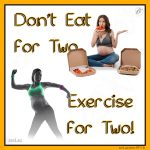 Don't Eat for Two, Exercise for Two!