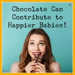 Chocolate Can Contribute to Happier Babies!