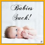 Babies Suck!