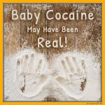 Baby Cocaine May Have Been Real!