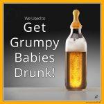 We Used to Get Grumpy Babies Drunk!